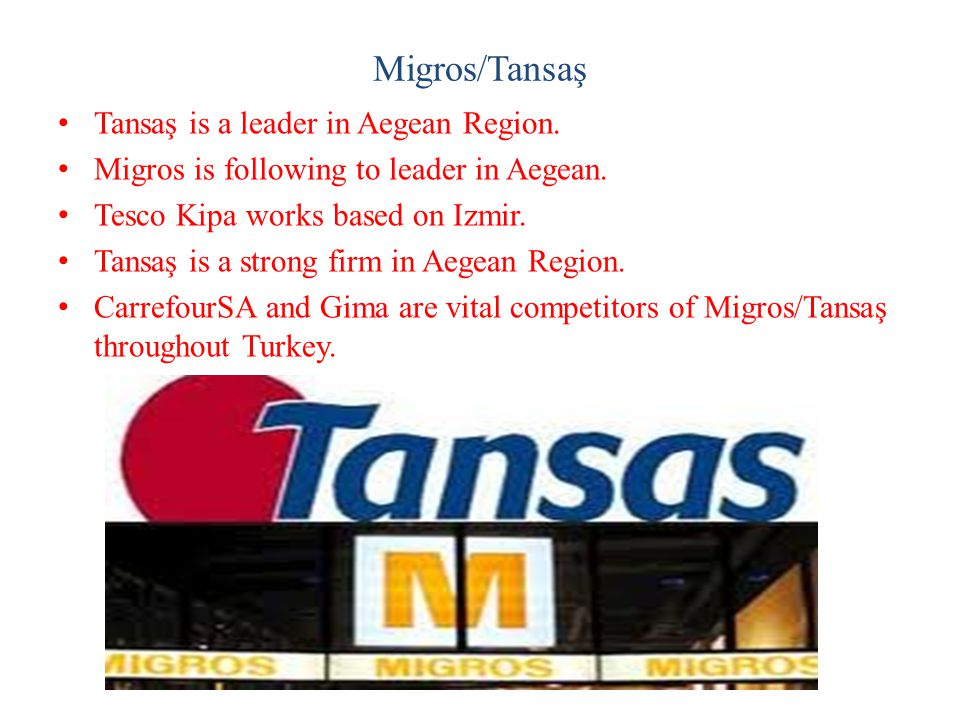 Migros/Tansaş Tansaş is a leader in Aegean Region. Migros is following to leader in Aegean. Tesco Kipa works based on Izmir. Tansaş is a strong firm i