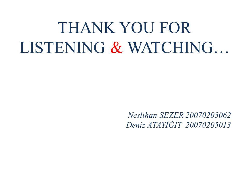 THANK YOU FOR LISTENING & WATCHING… Neslihan SEZER 20070205062 Deniz ATAYİĞİT 20070205013