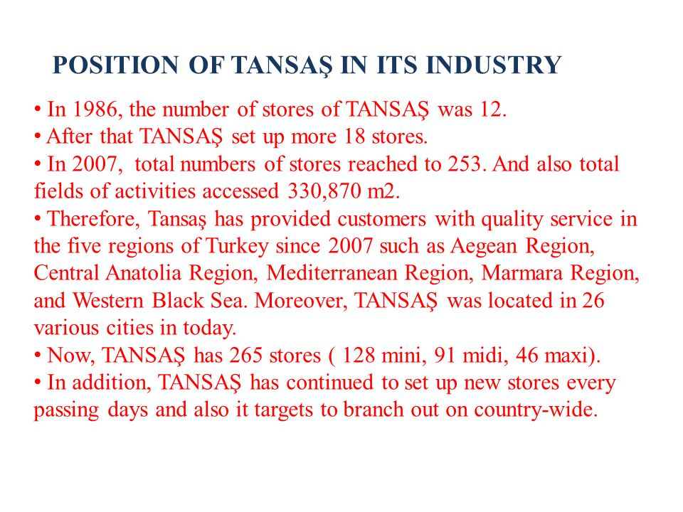 POSITION OF TANSAŞ IN ITS INDUSTRY In 1986, the number of stores of TANSAŞ was 12. After that TANSAŞ set up more 18 stores. In 2007, total numbers of