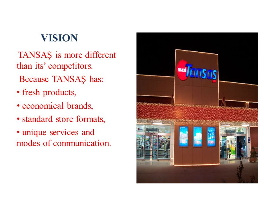 VISION TANSAŞ is more different than its' competitors. Because TANSAŞ has: fresh products, economical brands, standard store formats, unique services