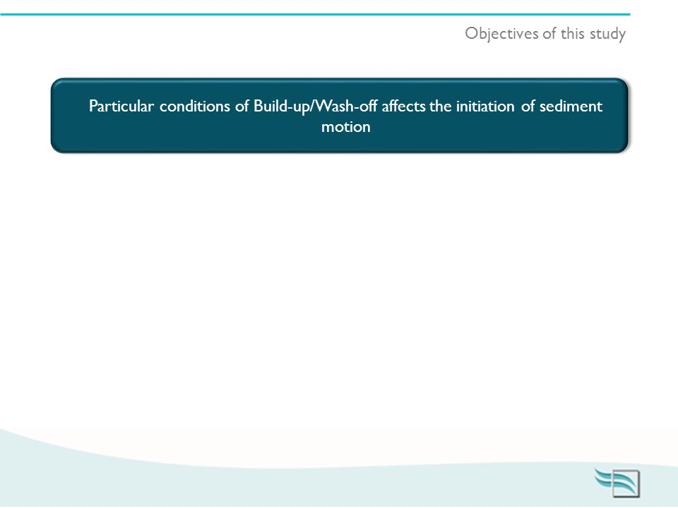 Objectives of this study Particular conditions of Build-up/Wash-off affects the initiation of sediment motion