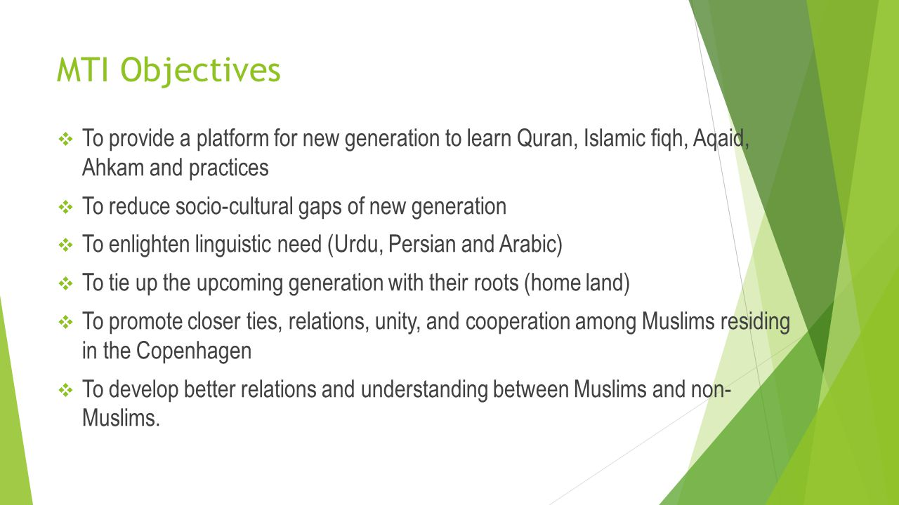 MTI Objectives  To provide a platform for new generation to learn Quran, Islamic fiqh, Aqaid, Ahkam and practices  To reduce socio-cultural gaps of
