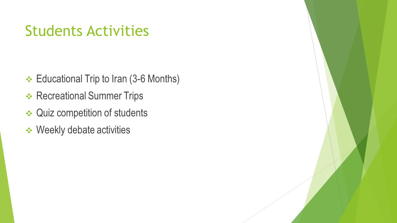 Students Activities  Educational Trip to Iran (3-6 Months)  Recreational Summer Trips  Quiz competition of students  Weekly debate activities
