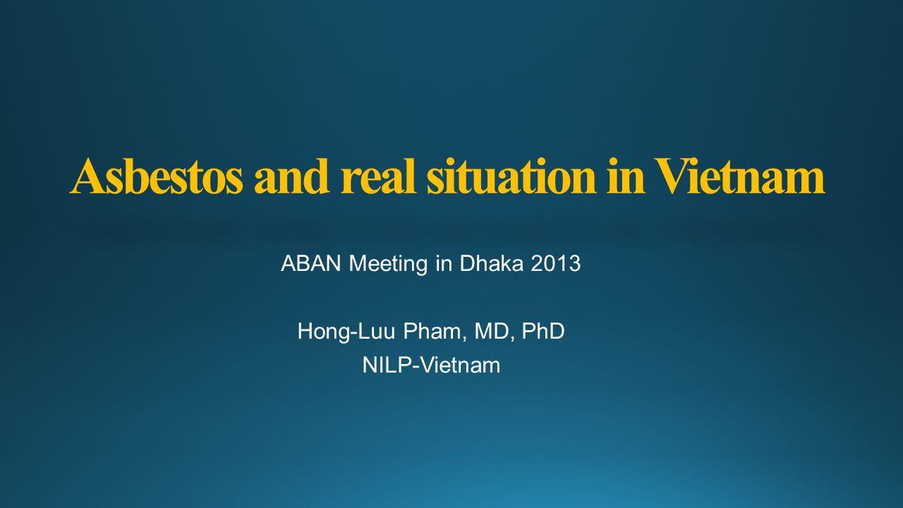 Asbestos and real situation in Vietnam ABAN Meeting in Dhaka 2013 Hong-Luu Pham, MD, PhD NILP-Vietnam