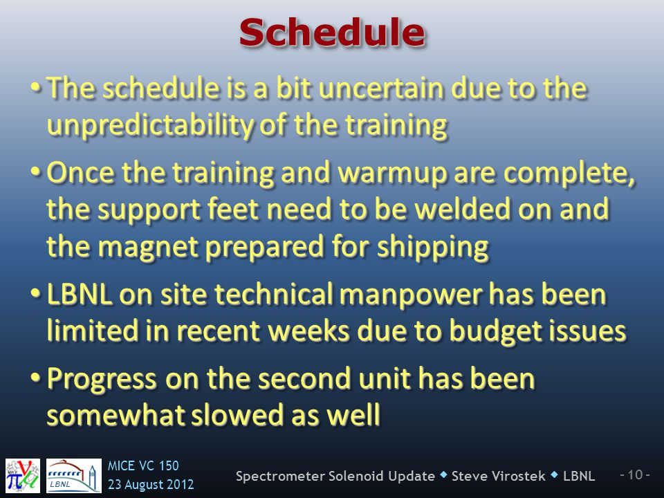LBNL MICE VC 150 23 August 2012 - 10 - Spectrometer Solenoid Update  Steve Virostek  LBNL ScheduleSchedule The schedule is a bit uncertain due to th