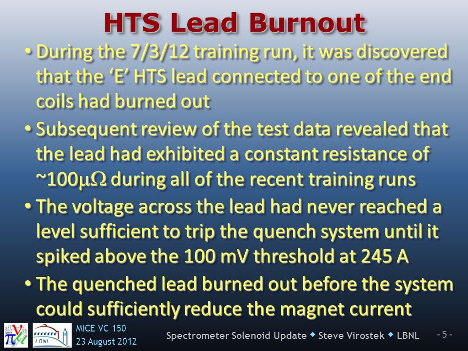LBNL MICE VC August Spectrometer Solenoid Update  Steve Virostek  LBNL HTS Lead Burnout During the 7/3/12 training run, it was discovered that the 'E' HTS lead connected to one of the end coils had burned out During the 7/3/12 training run, it was discovered that the 'E' HTS lead connected to one of the end coils had burned out Subsequent review of the test data revealed that the lead had exhibited a constant resistance of ~100  during all of the recent training runs Subsequent review of the test data revealed that the lead had exhibited a constant resistance of ~100  during all of the recent training runs The voltage across the lead had never reached a level sufficient to trip the quench system until it spiked above the 100 mV threshold at 245 A The voltage across the lead had never reached a level sufficient to trip the quench system until it spiked above the 100 mV threshold at 245 A The quenched lead burned out before the system could sufficiently reduce the magnet current The quenched lead burned out before the system could sufficiently reduce the magnet current During the 7/3/12 training run, it was discovered that the 'E' HTS lead connected to one of the end coils had burned out During the 7/3/12 training run, it was discovered that the 'E' HTS lead connected to one of the end coils had burned out Subsequent review of the test data revealed that the lead had exhibited a constant resistance of ~100  during all of the recent training runs Subsequent review of the test data revealed that the lead had exhibited a constant resistance of ~100  during all of the recent training runs The voltage across the lead had never reached a level sufficient to trip the quench system until it spiked above the 100 mV threshold at 245 A The voltage across the lead had never reached a level sufficient to trip the quench system until it spiked above the 100 mV threshold at 245 A The quenched lead burned out before the system could sufficiently reduce the magnet current The quenched lead burned out before the system could sufficiently reduce the magnet current