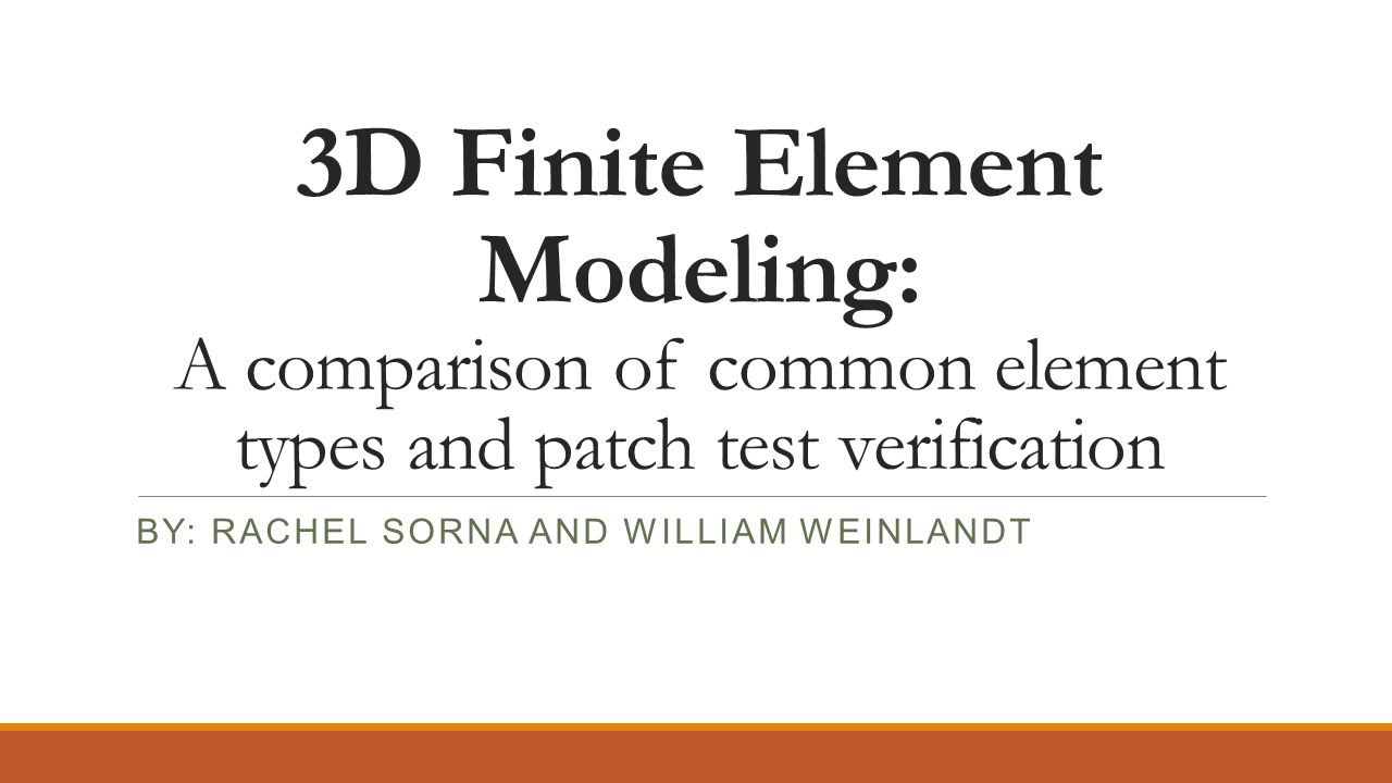 3D Finite Element Modeling: A comparison of common element types and patch test verification BY: RACHEL SORNA AND WILLIAM WEINLANDT