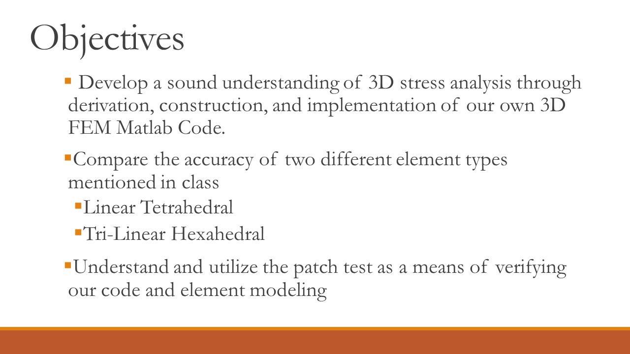 Objectives  Develop a sound understanding of 3D stress analysis through derivation, construction, and implementation of our own 3D FEM Matlab Code. 