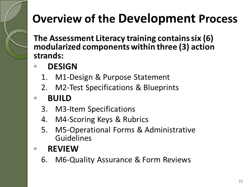 Assessment Life Cycle Establish Assessment Purpose(s) and Design Build Test Specifications & Blueprint Develop Items Develop Scoring Keys and Rubrics Create Operational Forms & Administrative Guidelines Review Forms Administer Test and Report Results Examine Validity Evidence 9