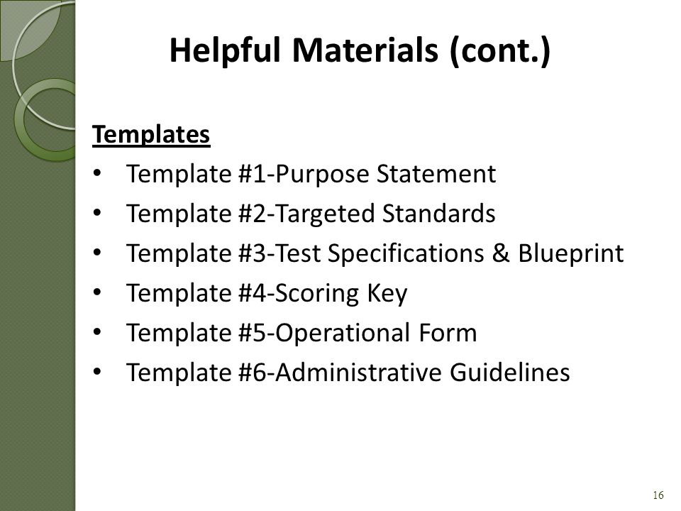 Guides Handout #1 – Purpose Statement Examples Handout #2 – Targeted Standards Example Handout #3 – Test Specifications & Blueprint Example Handout #4 – Depth of Knowledge (DoK) Chart Handout #5 – Item Examples Handout #6 – Scoring Key Example Handout #7 – Rubric Examples Handout #8 – Operational Form Example Handout #9 – Administrative Guidelines Example Handout #10 – Quality Assurance Checklist 15 Helpful Materials