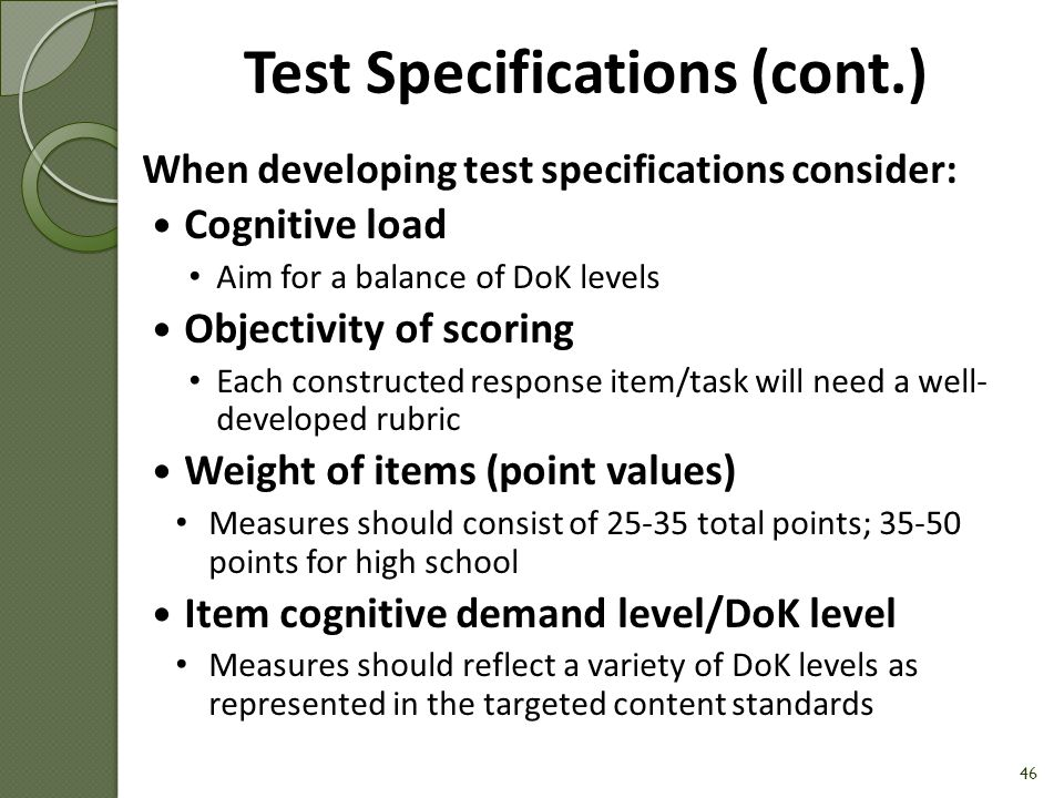 Test Specifications When developing test specifications consider: Sufficient sampling of targeted content standards Aim for a 3:1 items per standard ratio Developmental readiness of test-takers Type of items Multiple Choice (MC) Short Constructed Response (SCR) Extended Constructed Response (ECR)/Complex Performance tasks Time burden imposed on both educators and students 45