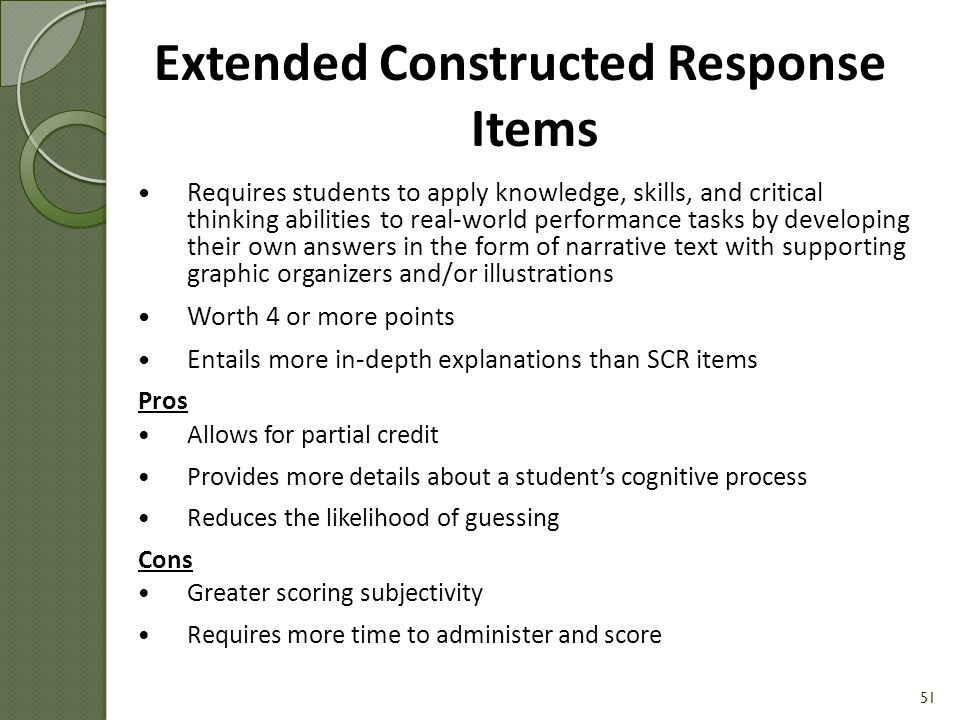 Requires students to apply knowledge, skills, and critical thinking abilities to real-world performance tasks Entails students constructing or developing their own answers in the form of a few sentences, a graphic organizer, or a drawing/diagram with explanation Worth 1-3 points Pros Allows for partial credit Provides more details about a student's cognitive process Reduces the likelihood of guessing Cons Greater scoring subjectivity Requires more time to administer and score 50 Short Constructed Response Items