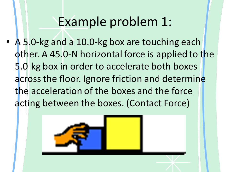 Example problem 1: A 5.0-kg and a 10.0-kg box are touching each other. A 45.0-N horizontal force is applied to the 5.0-kg box in order to accelerate b