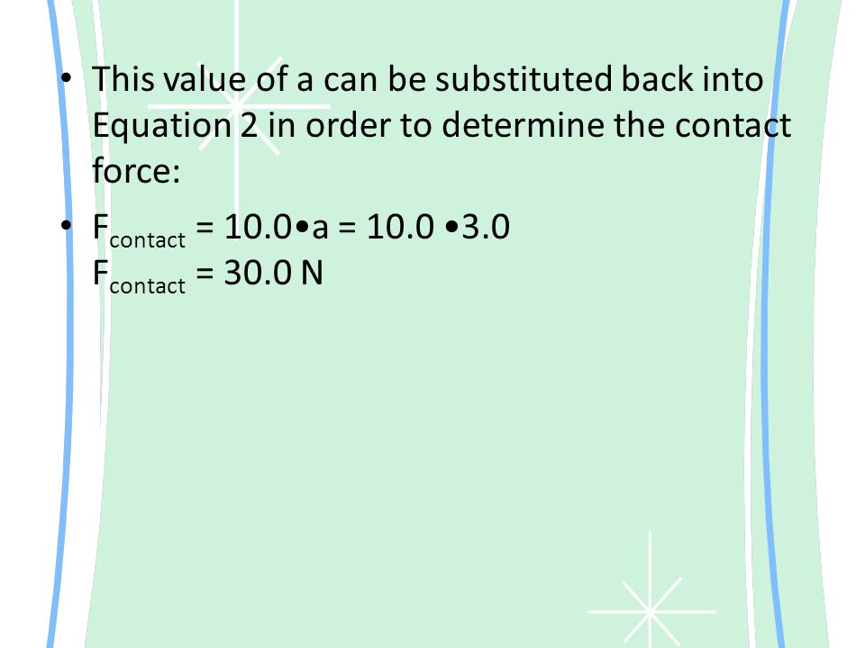 This value of a can be substituted back into Equation 2 in order to determine the contact force: F contact = 10.0a = 10.0 3.0 F contact = 30.0 N