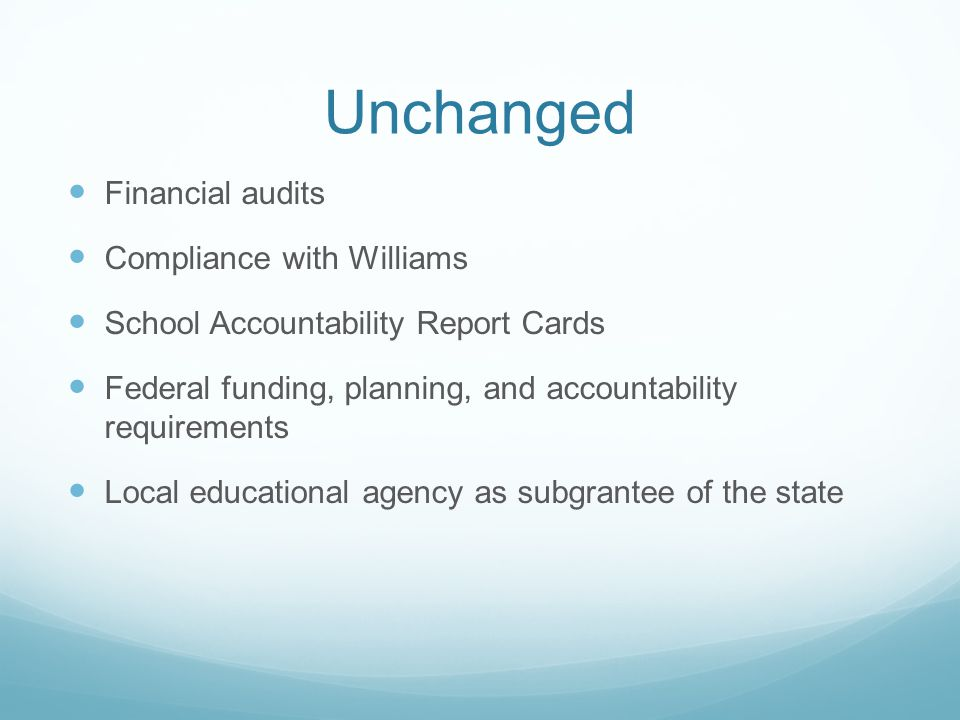Unchanged Financial audits Compliance with Williams School Accountability Report Cards Federal funding, planning, and accountability requirements Local educational agency as subgrantee of the state