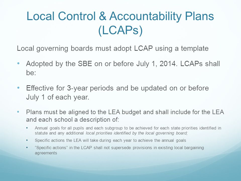 Local Control & Accountability Plans (LCAPs) Local governing boards must adopt LCAP using a template Adopted by the SBE on or before July 1, 2014.