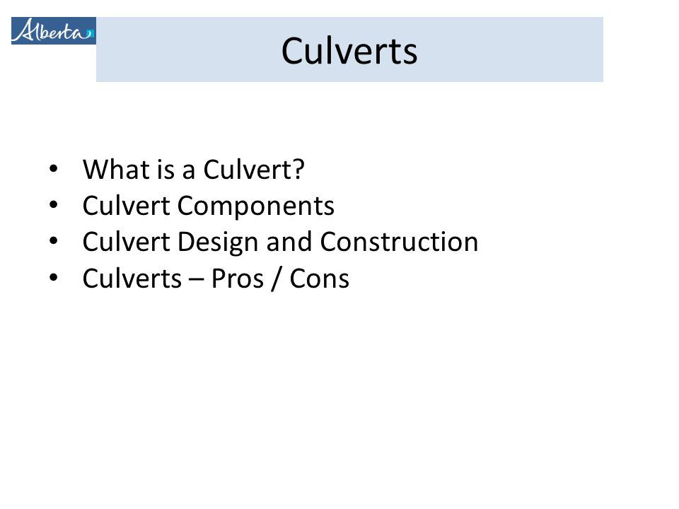 Culverts What is a Culvert? Culvert Components Culvert Design and Construction Culverts – Pros / Cons