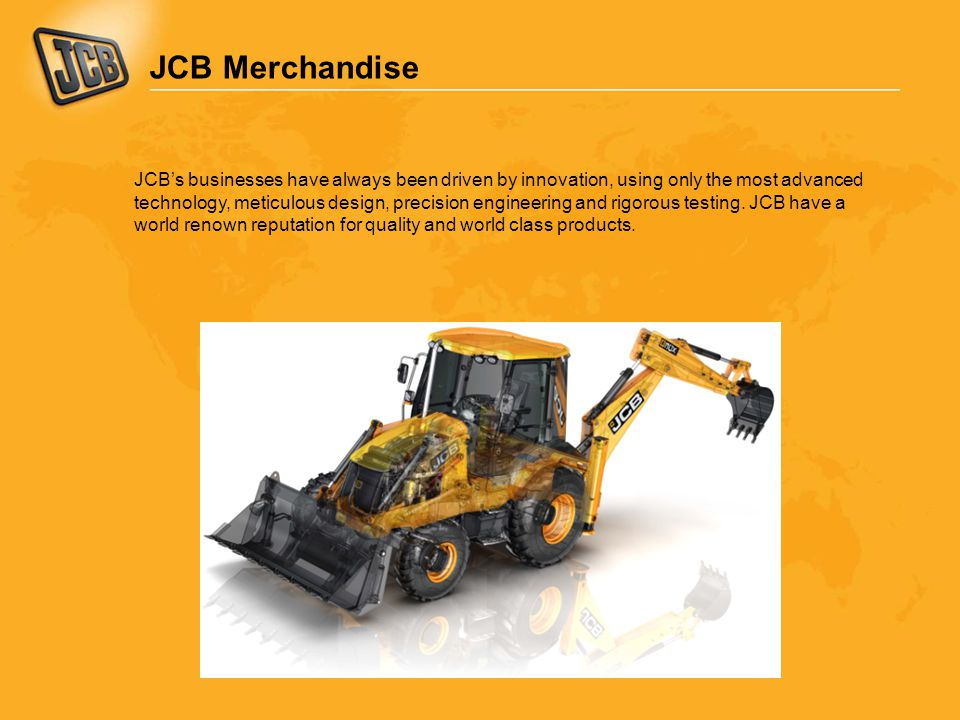 JCB Merchandise JCB's businesses have always been driven by innovation, using only the most advanced technology, meticulous design, precision engineering and rigorous testing.