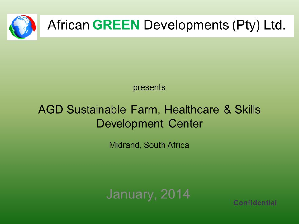 presents AGD Sustainable Farm, Healthcare & Skills Development Center Midrand, South Africa January, 2014 Confidential African GREEN Developments (Pty) Ltd.