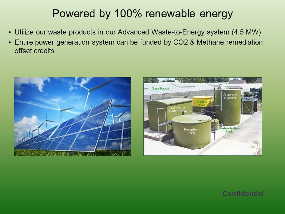 Powered by 100% renewable energy Utilize our waste products in our Advanced Waste-to-Energy system (4.5 MW) Entire power generation system can be funded by CO2 & Methane remediation offset credits Confidential