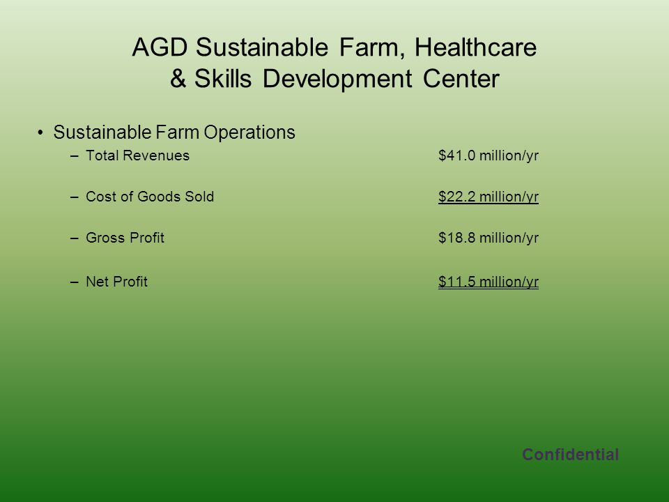AGD Sustainable Farm, Healthcare & Skills Development Center Sustainable Farm Operations –Total Revenues$41.0 million/yr –Cost of Goods Sold$22.2 million/yr –Gross Profit$18.8 million/yr –Net Profit$11.5 million/yr Confidential