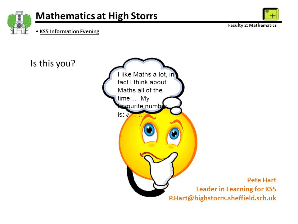 Mathematics at High Storrs Faculty 2: Mathematics KS5 Information Evening Pete Hart Leader in Learning for KS5 P.Hart@highstorrs.sheffield.sch.uk Is t