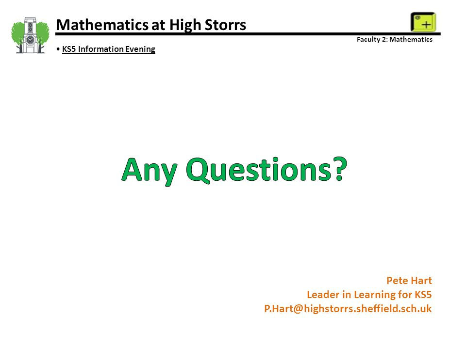 Pete Hart Leader in Learning for KS5 P.Hart@highstorrs.sheffield.sch.uk Mathematics at High Storrs Faculty 2: Mathematics KS5 Information Evening