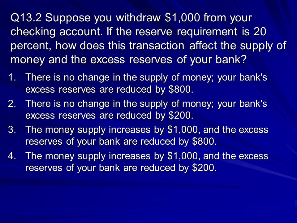 Q13.2 Suppose you withdraw $1,000 from your checking account. If the reserve requirement is 20 percent, how does this transaction affect the supply of
