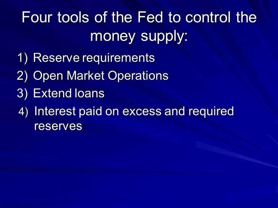 Four tools of the Fed to control the money supply: 1)Reserve requirements 2)Open Market Operations 3)Extend loans 4) Interest paid on excess and requi