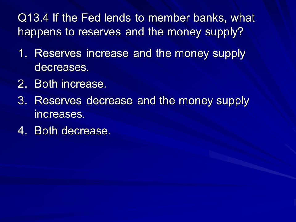 Q13.4 If the Fed lends to member banks, what happens to reserves and the money supply? 1.Reserves increase and the money supply decreases. 2.Both incr