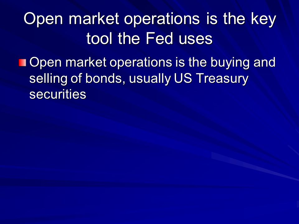 Open market operations is the key tool the Fed uses Open market operations is the buying and selling of bonds, usually US Treasury securities