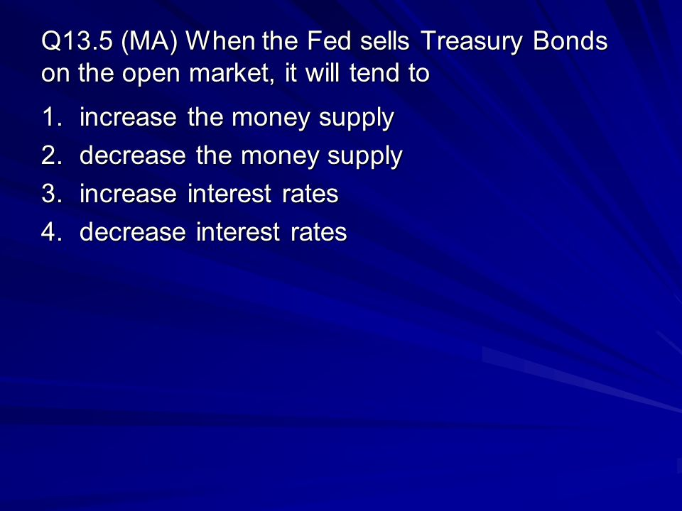 Q13.5 (MA) When the Fed sells Treasury Bonds on the open market, it will tend to 1.increase the money supply 2.decrease the money supply 3.increase in