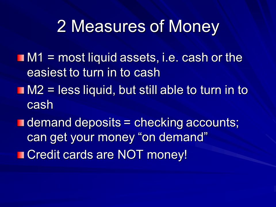 2 Measures of Money M1 = most liquid assets, i.e. cash or the easiest to turn in to cash M2 = less liquid, but still able to turn in to cash demand de