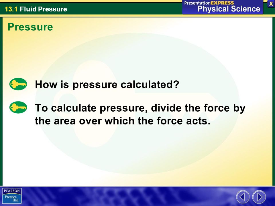 13.1 Fluid Pressure How is pressure calculated? To calculate pressure, divide the force by the area over which the force acts. Pressure
