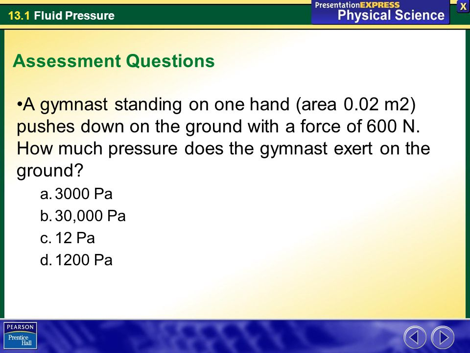 13.1 Fluid Pressure Assessment Questions A gymnast standing on one hand (area 0.02 m2) pushes down on the ground with a force of 600 N. How much press