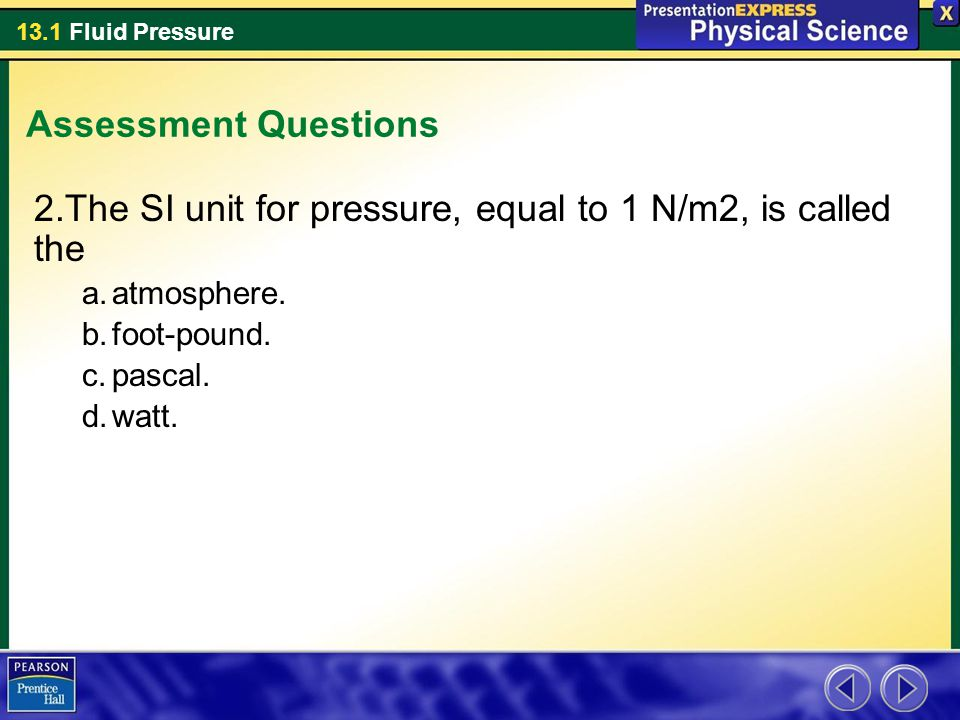 13.1 Fluid Pressure Assessment Questions 2.The SI unit for pressure, equal to 1 N/m2, is called the a.atmosphere. b.foot-pound. c.pascal. d.watt.