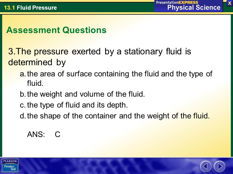 13.1 Fluid Pressure Assessment Questions 3.The pressure exerted by a stationary fluid is determined by a.the area of surface containing the fluid and