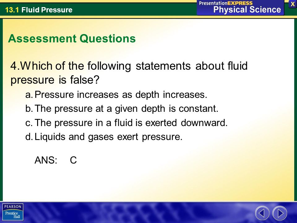 13.1 Fluid Pressure Assessment Questions 4.Which of the following statements about fluid pressure is false? a.Pressure increases as depth increases. b
