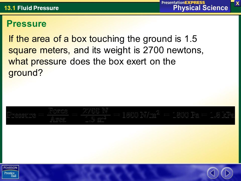 13.1 Fluid Pressure If the area of a box touching the ground is 1.5 square meters, and its weight is 2700 newtons, what pressure does the box exert on