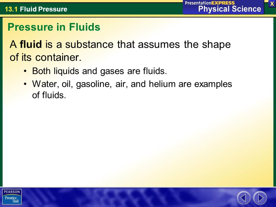13.1 Fluid Pressure A fluid is a substance that assumes the shape of its container. Both liquids and gases are fluids. Water, oil, gasoline, air, and