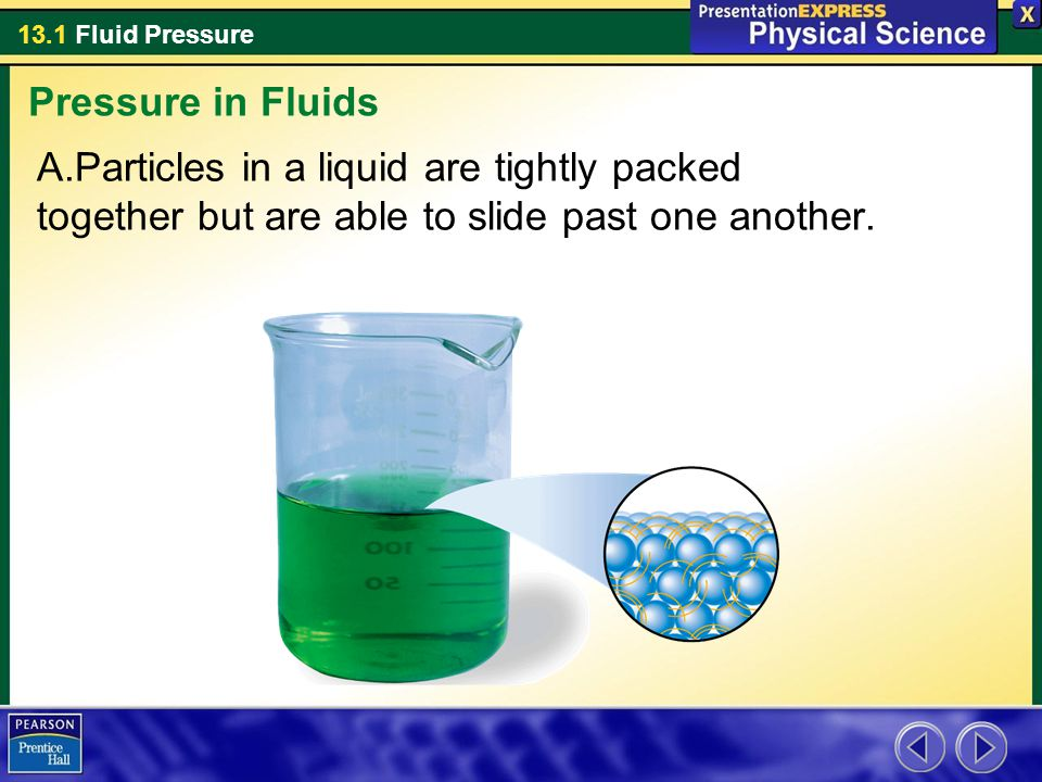 13.1 Fluid Pressure A.Particles in a liquid are tightly packed together but are able to slide past one another. Pressure in Fluids
