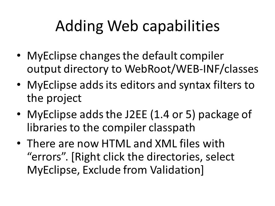 Adding Web capabilities MyEclipse changes the default compiler output directory to WebRoot/WEB-INF/classes MyEclipse adds its editors and syntax filters to the project MyEclipse adds the J2EE (1.4 or 5) package of libraries to the compiler classpath There are now HTML and XML files with errors .
