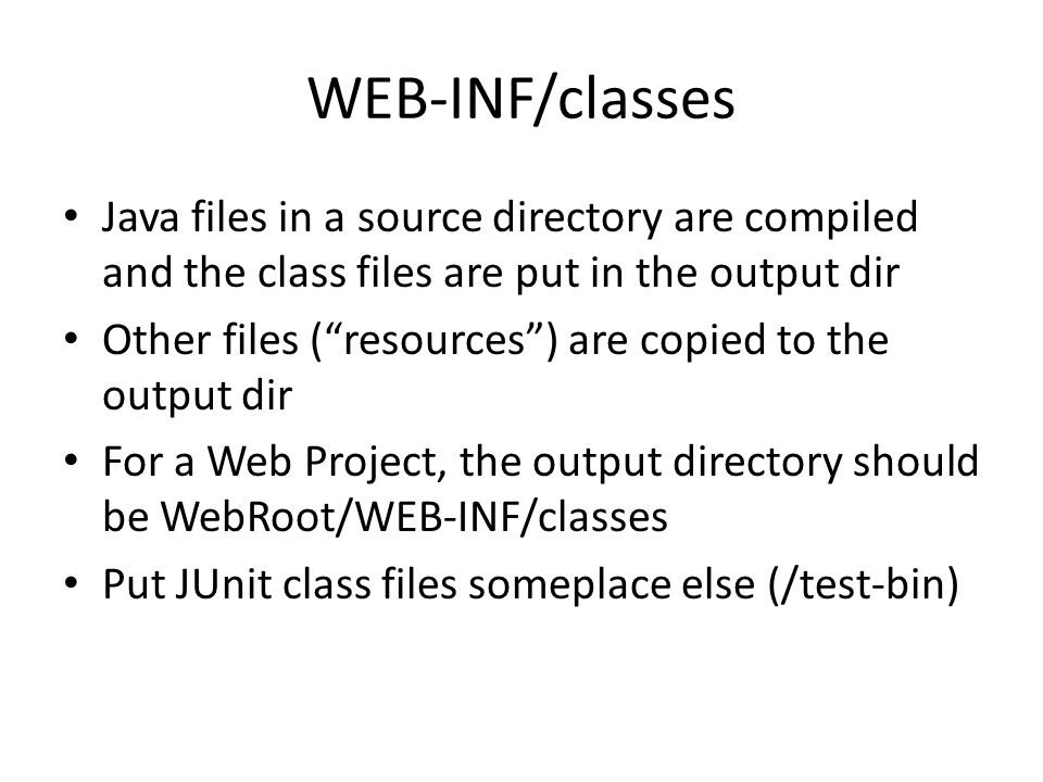 WEB-INF/classes Java files in a source directory are compiled and the class files are put in the output dir Other files ( resources ) are copied to the output dir For a Web Project, the output directory should be WebRoot/WEB-INF/classes Put JUnit class files someplace else (/test-bin)