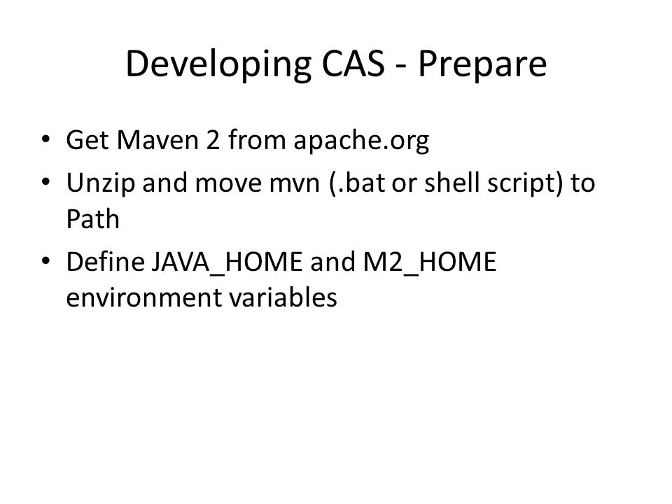 Developing CAS - Prepare Get Maven 2 from apache.org Unzip and move mvn (.bat or shell script) to Path Define JAVA_HOME and M2_HOME environment variables