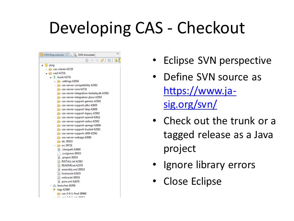 Developing CAS - Checkout Eclipse SVN perspective Define SVN source as https://www.ja- sig.org/svn/ https://www.ja- sig.org/svn/ Check out the trunk or a tagged release as a Java project Ignore library errors Close Eclipse