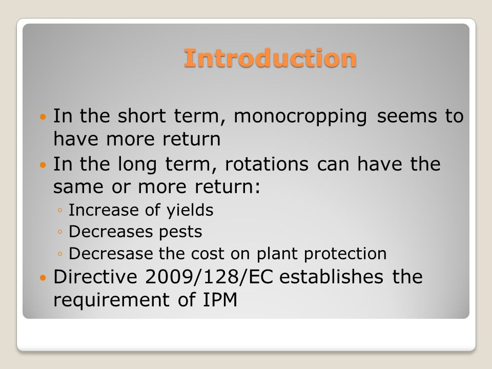 Introduction In the short term, monocropping seems to have more return In the long term, rotations can have the same or more return: ◦Increase of yields ◦Decreases pests ◦Decresase the cost on plant protection Directive 2009/128/EC establishes the requirement of IPM