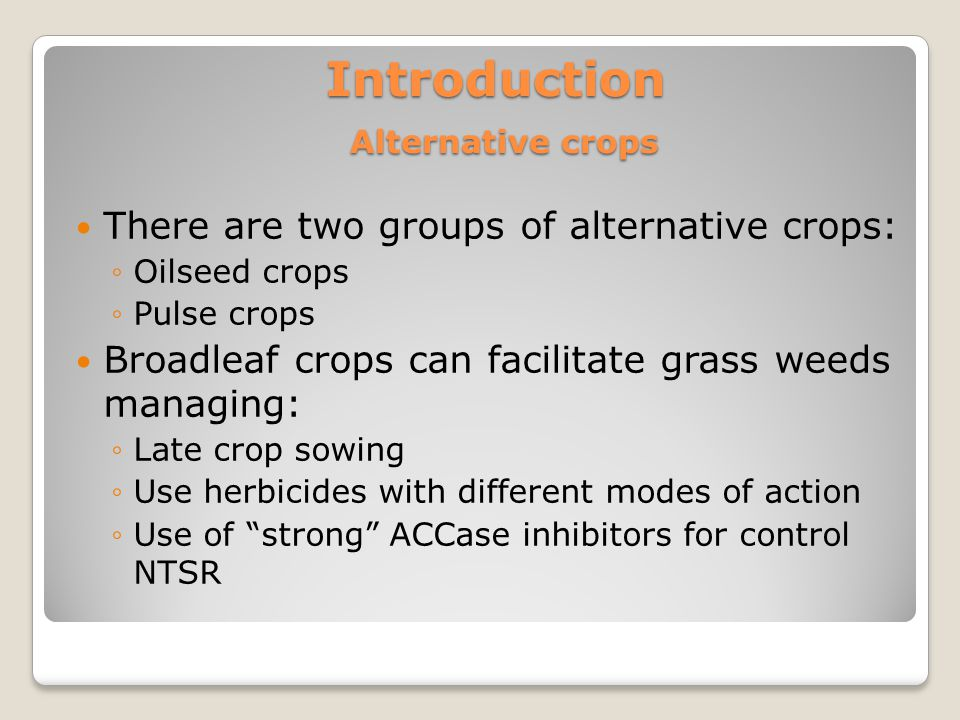 Introduction Alternative crops There are two groups of alternative crops: ◦Oilseed crops ◦Pulse crops Broadleaf crops can facilitate grass weeds managing: ◦Late crop sowing ◦Use herbicides with different modes of action ◦Use of strong ACCase inhibitors for control NTSR
