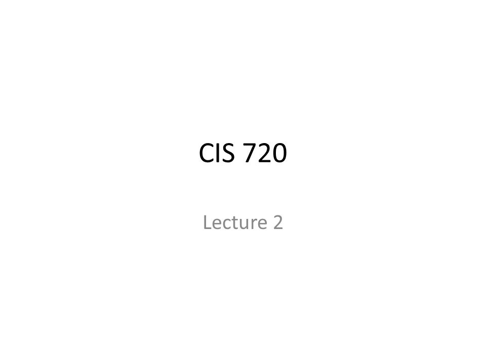 CIS 720 Lecture 2