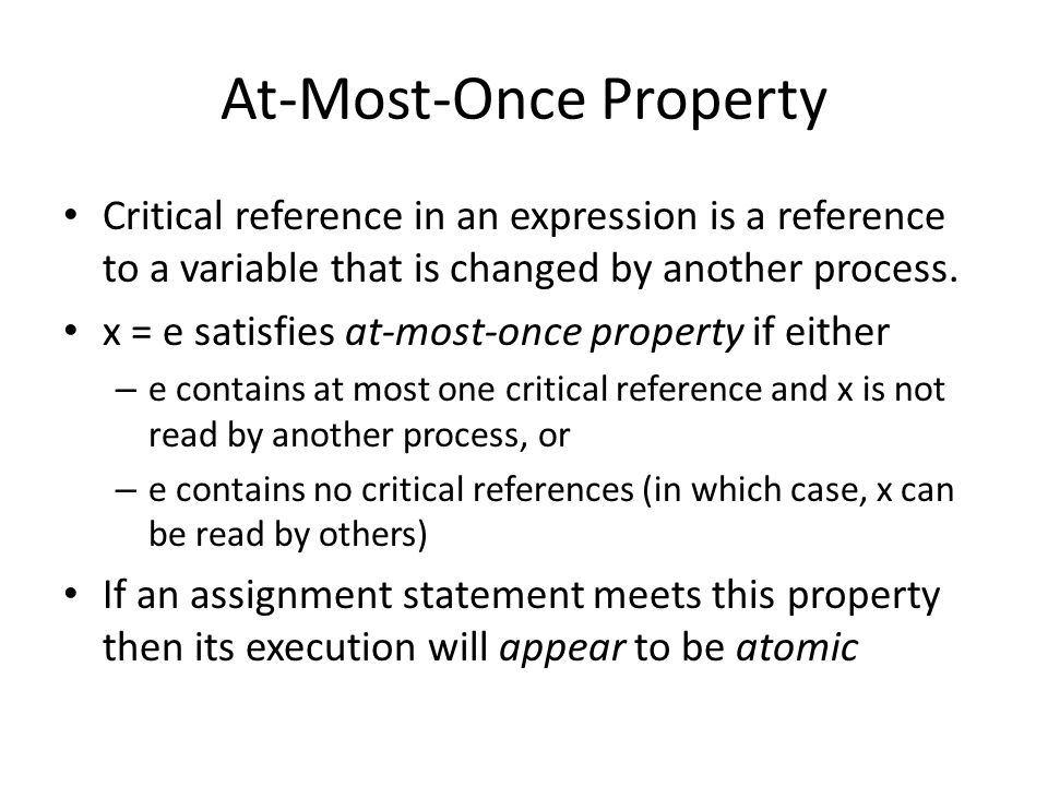 At-Most-Once Property Critical reference in an expression is a reference to a variable that is changed by another process.