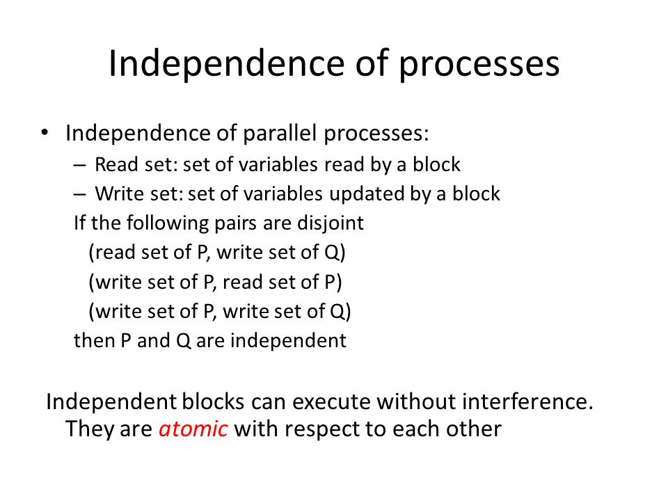 Independence of processes Independence of parallel processes: – Read set: set of variables read by a block – Write set: set of variables updated by a block If the following pairs are disjoint (read set of P, write set of Q) (write set of P, read set of P) (write set of P, write set of Q) then P and Q are independent Independent blocks can execute without interference.